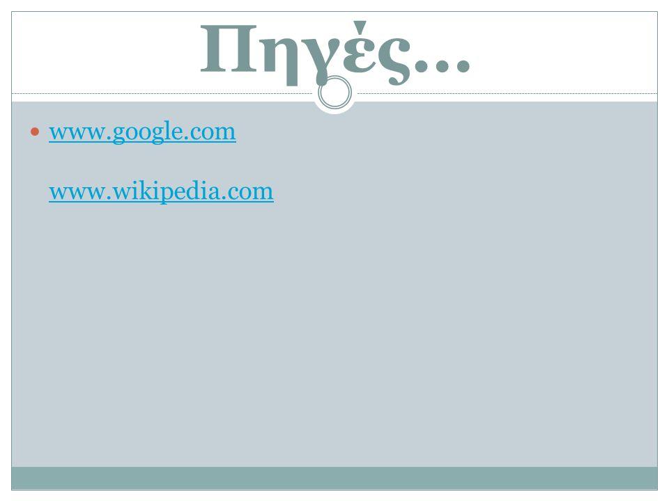 Πηγές… www.google.com www.wikipedia.com www.google.com www.wikipedia.com