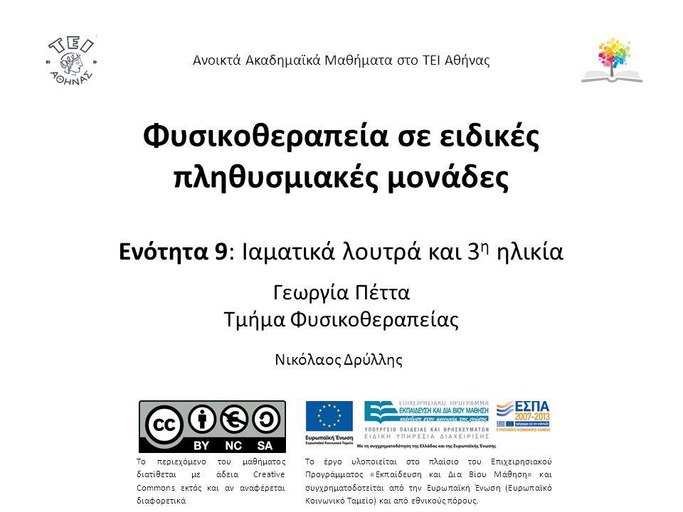 Φυσικοθεραπεία σε ειδικές πληθυσμιακές μονάδες Ενότητα 9: Ιαματικά λουτρά και 3 η ηλικία Γεωργία Πέττα Τμήμα Φυσικοθεραπείας Ανοικτά Ακαδημαϊκά Μαθήματα στο ΤΕΙ Αθήνας Το περιεχόμενο του μαθήματος διατίθεται με άδεια Creative Commons εκτός και αν αναφέρεται διαφορετικά Το έργο υλοποιείται στο πλαίσιο του Επιχειρησιακού Προγράμματος «Εκπαίδευση και Δια Βίου Μάθηση» και συγχρηματοδοτείται από την Ευρωπαϊκή Ένωση (Ευρωπαϊκό Κοινωνικό Ταμείο) και από εθνικούς πόρους.