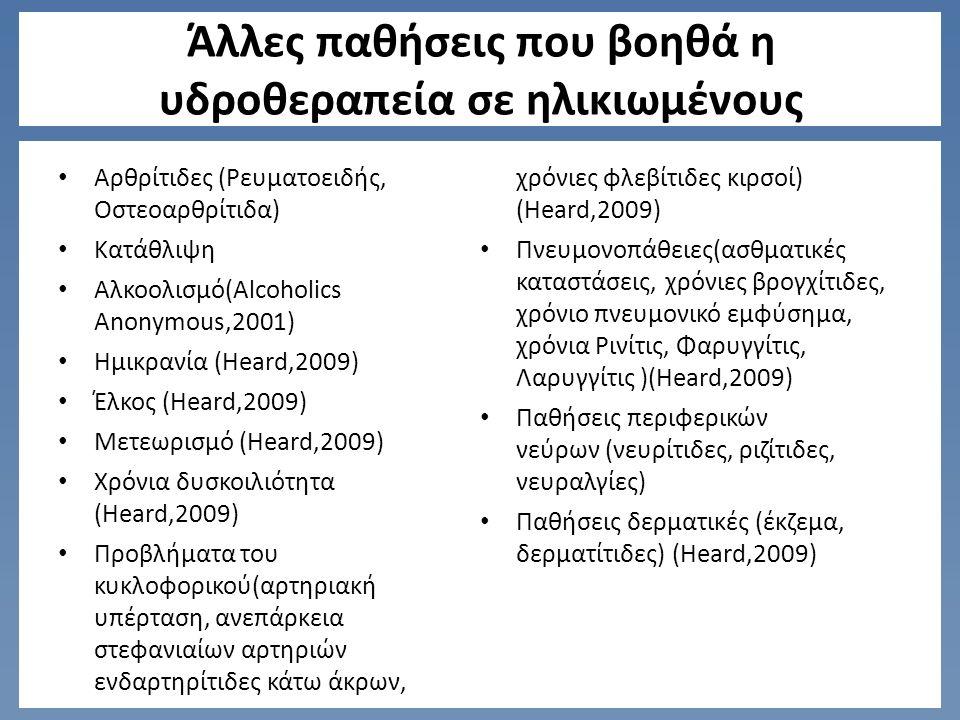 Άλλες παθήσεις που βοηθά η υδροθεραπεία σε ηλικιωμένους Αρθρίτιδες (Ρευματοειδής, Οστεοαρθρίτιδα) Κατάθλιψη Αλκοολισμό(Alcoholics Anonymous,2001) Ημικρανία (Heard,2009) Έλκος (Heard,2009) Μετεωρισμό (Heard,2009) Χρόνια δυσκοιλιότητα (Heard,2009) Προβλήματα του κυκλοφορικού(αρτηριακή υπέρταση, ανεπάρκεια στεφανιαίων αρτηριών ενδαρτηρίτιδες κάτω άκρων, χρόνιες φλεβίτιδες κιρσοί) (Heard,2009) Πνευμονοπάθειες(ασθματικές καταστάσεις, χρόνιες βρογχίτιδες, χρόνιο πνευμονικό εμφύσημα, χρόνια Ρινίτις, Φαρυγγίτις, Λαρυγγίτις )(Heard,2009) Παθήσεις περιφερικών νεύρων (νευρίτιδες, ριζίτιδες, νευραλγίες) Παθήσεις δερματικές (έκζεμα, δερματίτιδες) (Heard,2009)