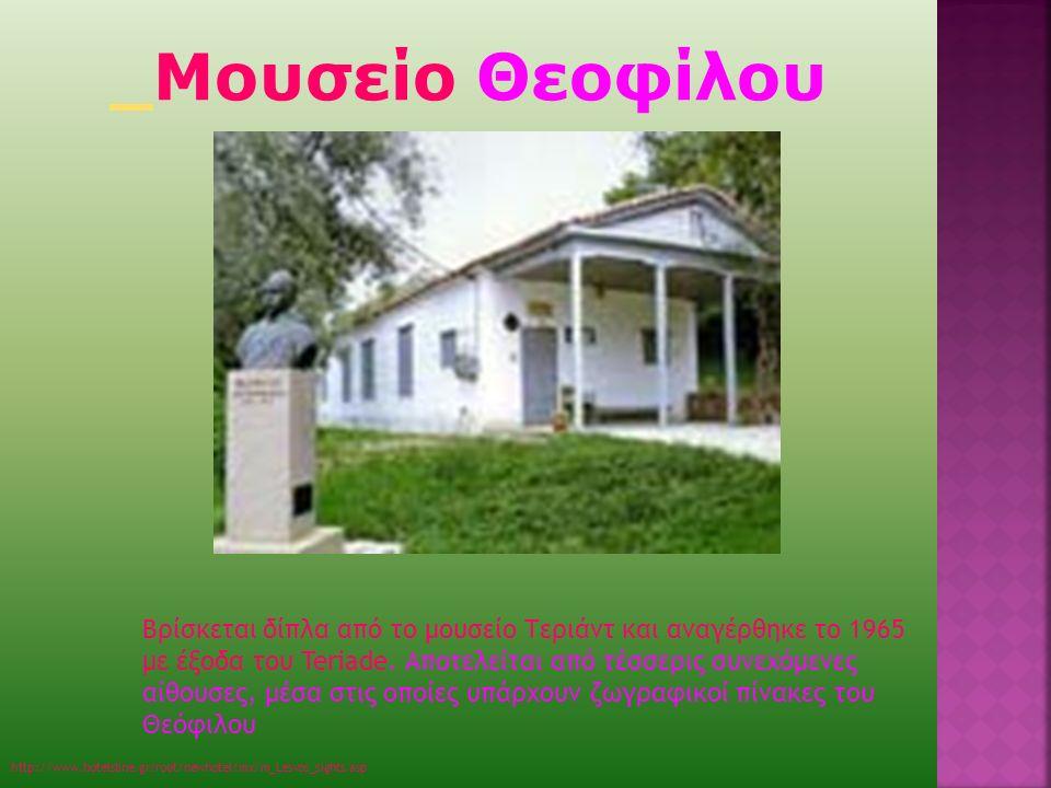 Μουσείο Θεοφίλου http://www.hotelsline.gr/root/newhotel/mx/m_Lesvos_sights.asp Βρίσκεται δίπλα από το μουσείο Τεριάντ και αναγέρθηκε το 1965 με έξοδα του Teriade.