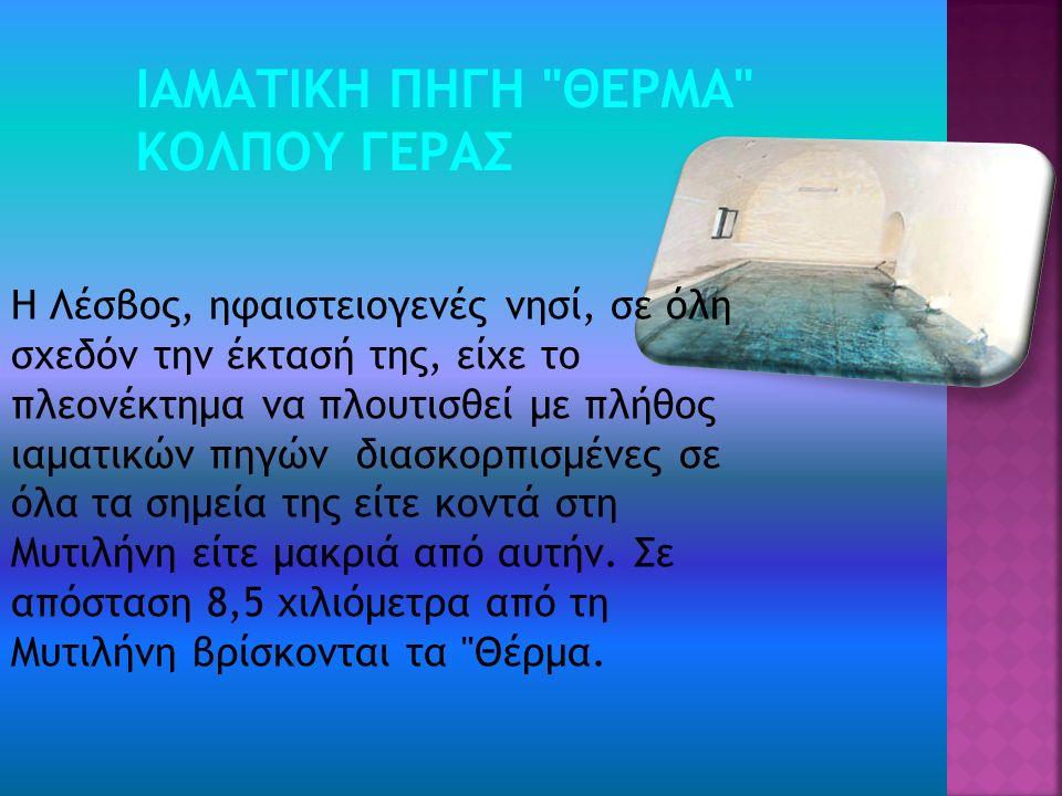 ΙΑΜΑΤΙΚΗ ΠΗΓΗ ΘΕΡΜΑ ΚΟΛΠΟΥ ΓΕΡΑΣ Η Λέσβος, ηφαιστειογενές νησί, σε όλη σχεδόν την έκτασή της, είχε το πλεονέκτημα να πλουτισθεί με πλήθος ιαματικών πηγών διασκορπισμένες σε όλα τα σημεία της είτε κοντά στη Μυτιλήνη είτε μακριά από αυτήν.