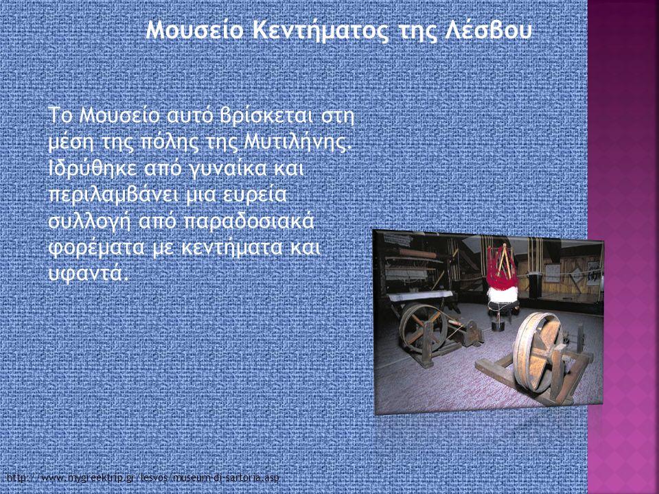 Μουσείο Κεντήματος της Λέσβου Το Μουσείο αυτό βρίσκεται στη μέση της πόλης της Μυτιλήνης.