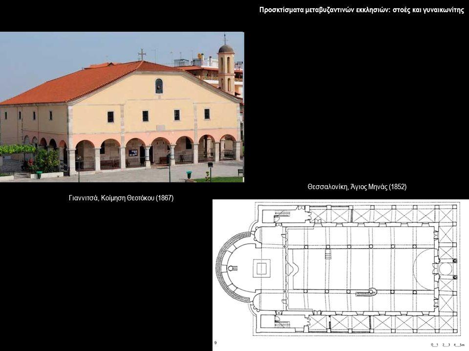 Προσκτίσματα μεταβυζαντινών εκκλησιών: στοές και γυναικωνίτης Γιαννιτσά, Κοίμηση Θεοτόκου (1867) Θεσσαλονίκη, Άγιος Μηνάς (1852)