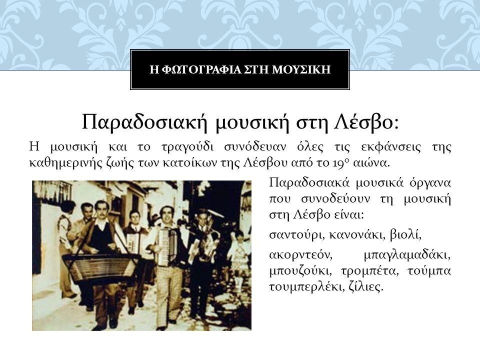Παραδοσιακή μουσική στη Λέσβο : Η μουσική και το τραγούδι συνόδευαν όλες τις εκφάνσεις της καθημερινής ζωής των κατοίκων της Λέσβου από το 19 ο αιώνα.