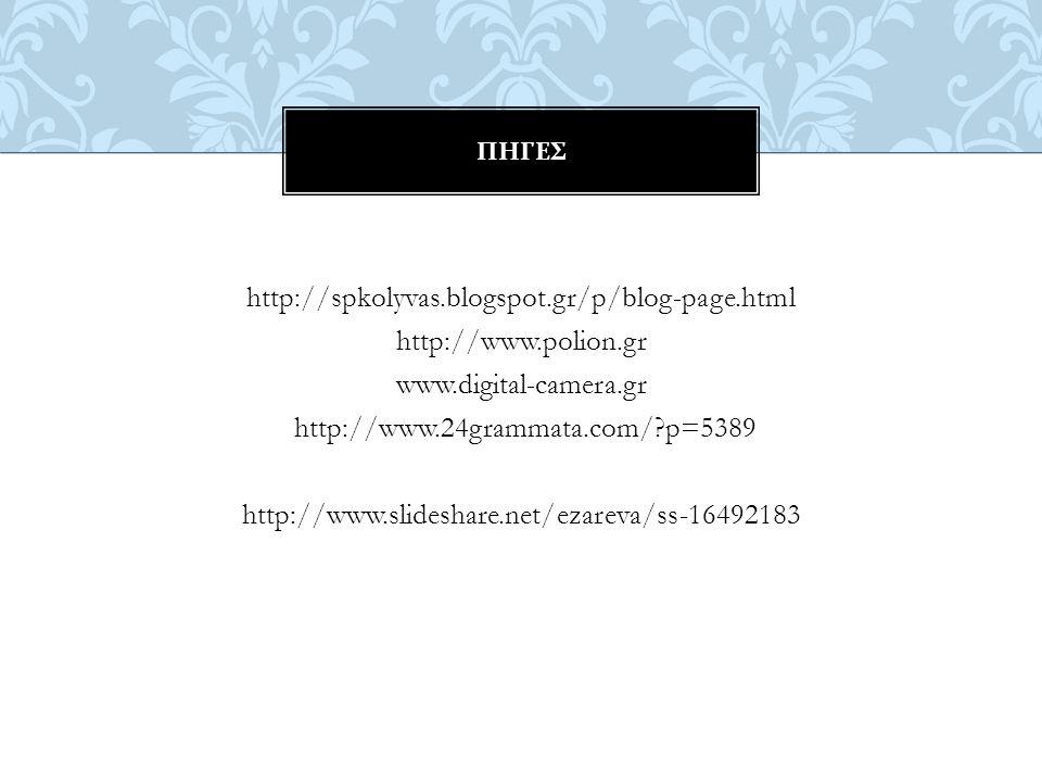 http://spkolyvas.blogspot.gr/p/blog-page.html http://www.polion.gr www.digital-camera.gr http://www.24grammata.com/ p=5389 http://www.slideshare.net/ezareva/ss-16492183 ΠΗΓΕΣ