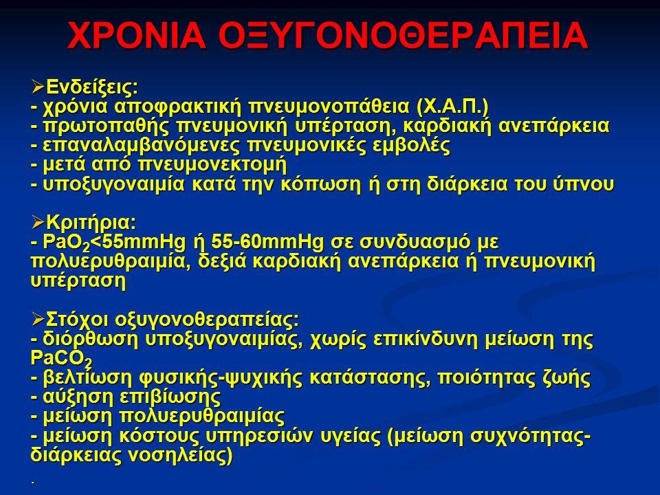 ΧΡΟΝΙΑ ΟΞΥΓΟΝΟΘΕΡΑΠΕΙΑ  Ενδείξεις: - χρόνια αποφρακτική πνευμονοπάθεια (Χ.Α.Π.) - πρωτοπαθής πνευμονική υπέρταση, καρδιακή ανεπάρκεια - επαναλαμβανόμενες πνευμονικές εμβολές - μετά από πνευμονεκτομή - υποξυγοναιμία κατά την κόπωση ή στη διάρκεια του ύπνου  Κριτήρια: - PaO 2 <55mmHg ή 55-60mmHg σε συνδυασμό με πολυερυθραιμία, δεξιά καρδιακή ανεπάρκεια ή πνευμονική υπέρταση  Στόχοι οξυγονοθεραπείας: - διόρθωση υποξυγοναιμίας, χωρίς επικίνδυνη μείωση της PaCO 2 - βελτίωση φυσικής-ψυχικής κατάστασης, ποιότητας ζωής - αύξηση επιβίωσης - μείωση πολυερυθραιμίας - μείωση κόστους υπηρεσιών υγείας (μείωση συχνότητας- διάρκειας νοσηλείας).