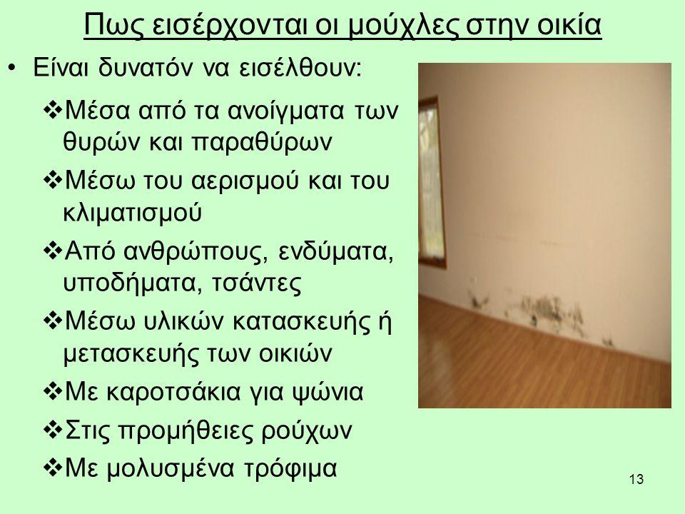 13 Πως εισέρχονται οι μούχλες στην οικία Είναι δυνατόν να εισέλθουν:  Μέσα από τα ανοίγματα των θυρών και παραθύρων  Μέσω του αερισμού και του κλιματισμού  Από ανθρώπους, ενδύματα, υποδήματα, τσάντες  Μέσω υλικών κατασκευής ή μετασκευής των οικιών  Με καροτσάκια για ψώνια  Στις προμήθειες ρούχων  Με μολυσμένα τρόφιμα