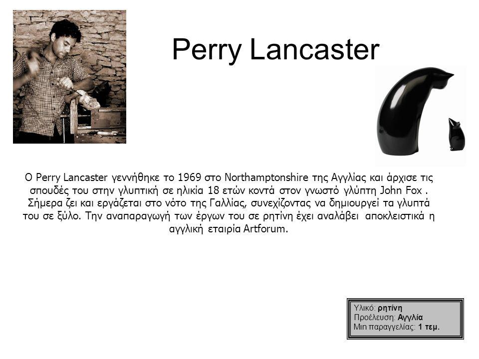 Perry Lancaster Ο Perry Lancaster γεννήθηκε το 1969 στο Northamptonshire της Αγγλίας και άρχισε τις σπουδές του στην γλυπτική σε ηλικία 18 ετών κοντά στον γνωστό γλύπτη John Fox.