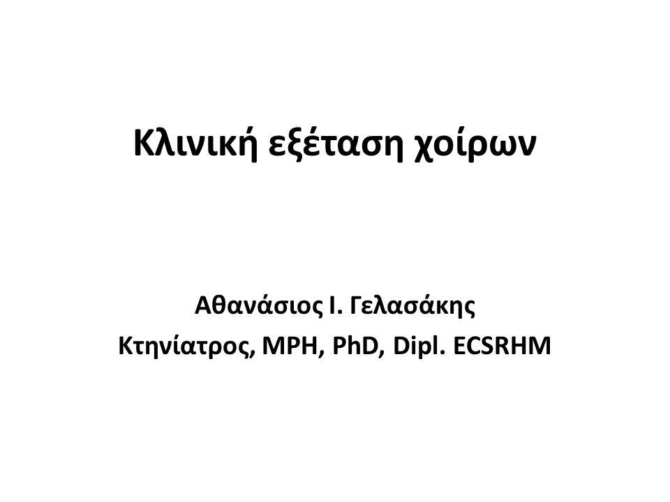 Κλινική εξέταση χοίρων Αθανάσιος Ι. Γελασάκης Κτηνίατρος, MPH, PhD, Dipl. ECSRHM