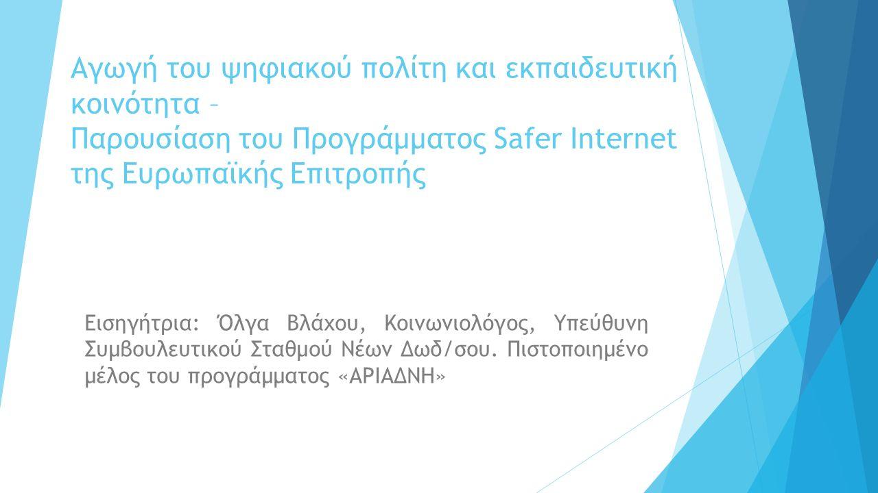 Αγωγή του ψηφιακού πολίτη και εκπαιδευτική κοινότητα – Παρουσίαση του Προγράμματος Safer Internet της Ευρωπαϊκής Επιτροπής Εισηγήτρια: Όλγα Βλάχου, Κοινωνιολόγος, Υπεύθυνη Συμβουλευτικού Σταθμού Νέων Δωδ/σου.