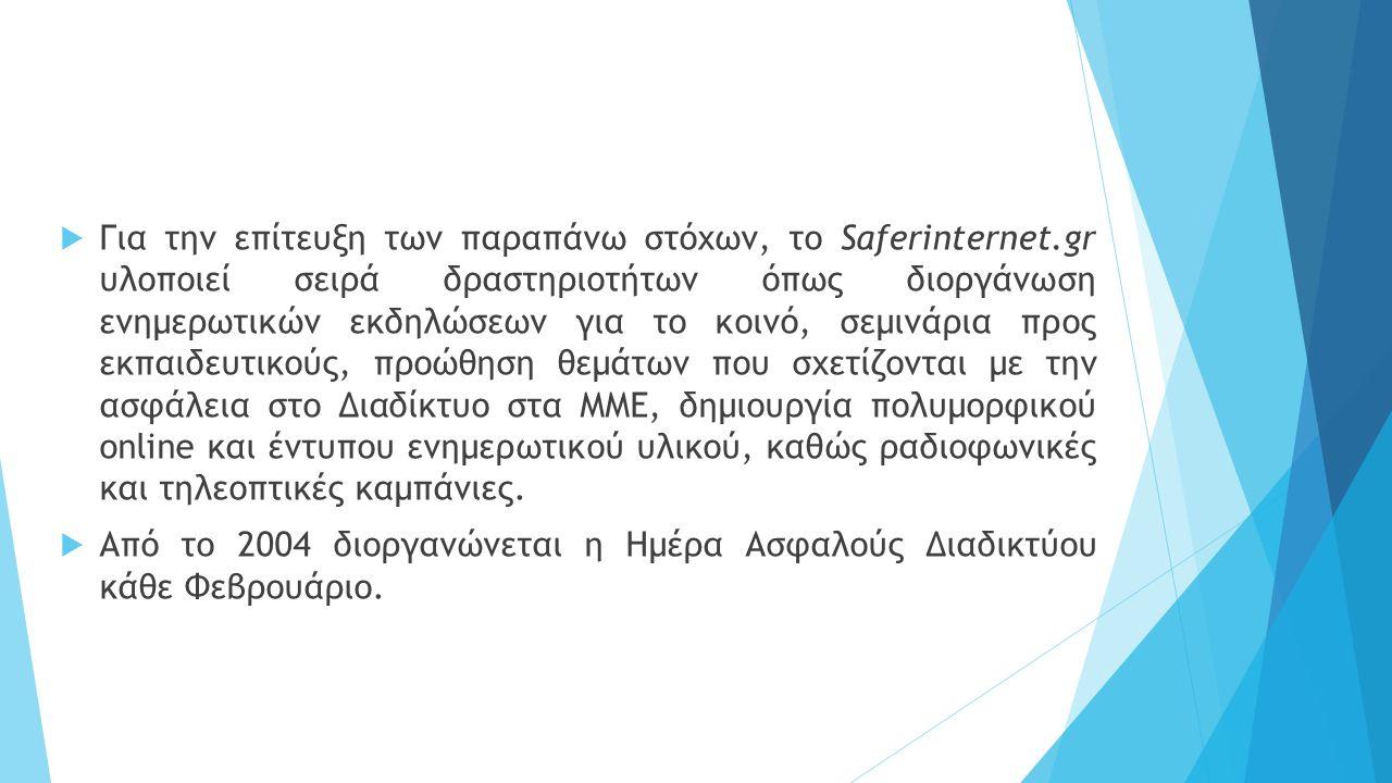  Για την επίτευξη των παραπάνω στόχων, το Saferinternet.gr υλοποιεί σειρά δραστηριοτήτων όπως διοργάνωση ενημερωτικών εκδηλώσεων για το κοινό, σεμινάρια προς εκπαιδευτικούς, προώθηση θεμάτων που σχετίζονται με την ασφάλεια στο Διαδίκτυο στα ΜΜΕ, δημιουργία πολυμορφικού online και έντυπου ενημερωτικού υλικού, καθώς ραδιοφωνικές και τηλεοπτικές καμπάνιες.