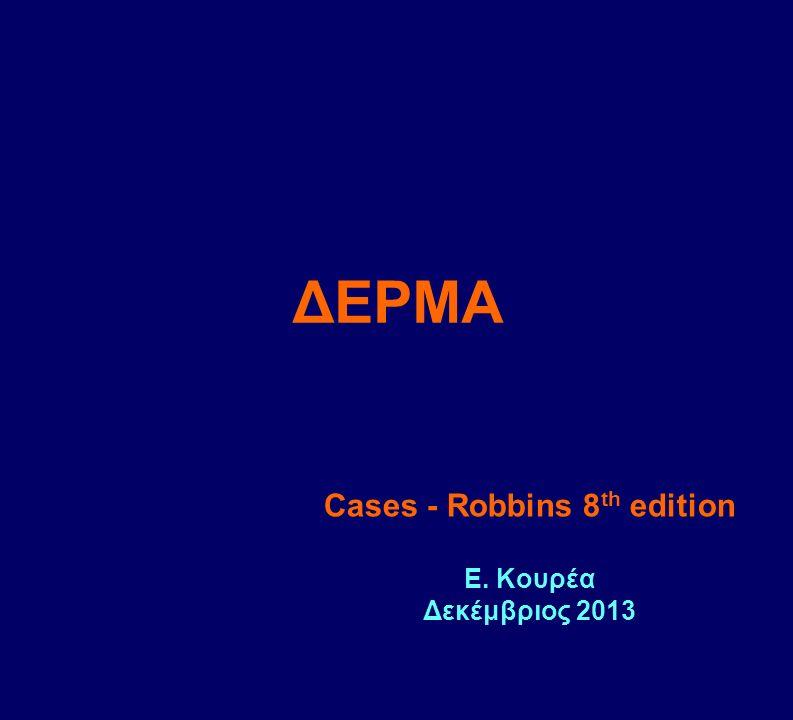 ΔΕΡΜΑ Cases - Robbins 8 th edition Ε. Κουρέα Δεκέμβριος 2013