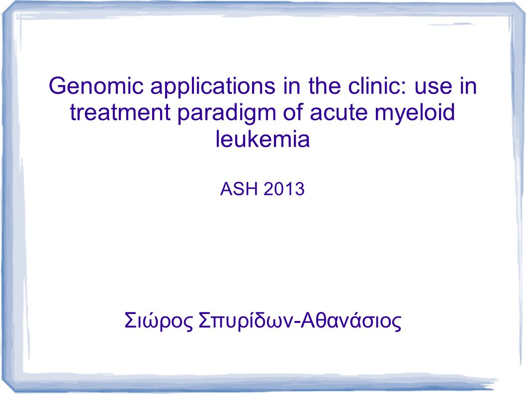 Genomic applications in the clinic: use in treatment paradigm of acute myeloid leukemia ASH 2013 Σιώρος Σπυρίδων-Αθανάσιος