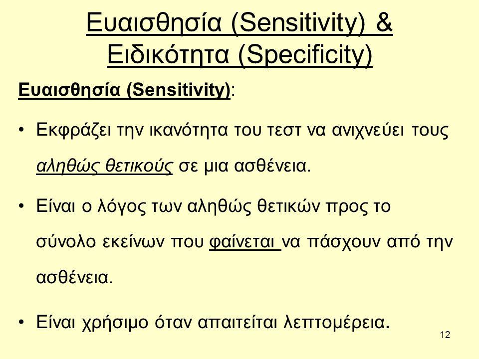 12 Ευαισθησία (Sensitivity) & Ειδικότητα (Specificity) Ευαισθησία (Sensitivity): Εκφράζει την ικανότητα του τεστ να ανιχνεύει τους αληθώς θετικούς σε μια ασθένεια.