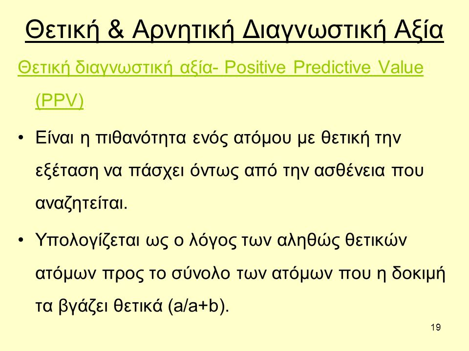 19 Θετική & Αρνητική Διαγνωστική Αξία Θετική διαγνωστική αξία- Positive Predictive Value (PPV) Είναι η πιθανότητα ενός ατόμου με θετική την εξέταση να πάσχει όντως από την ασθένεια που αναζητείται.