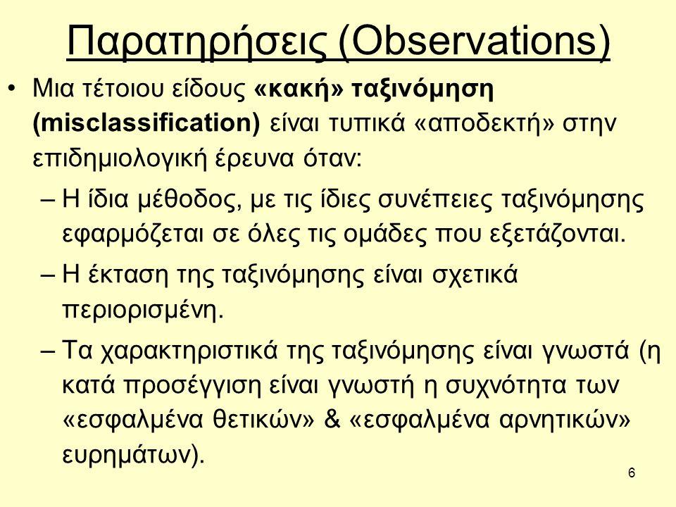 6 Παρατηρήσεις (Observations) Μια τέτοιου είδους «κακή» ταξινόμηση (misclassification) είναι τυπικά «αποδεκτή» στην επιδημιολογική έρευνα όταν: –Η ίδια μέθοδος, με τις ίδιες συνέπειες ταξινόμησης εφαρμόζεται σε όλες τις ομάδες που εξετάζονται.