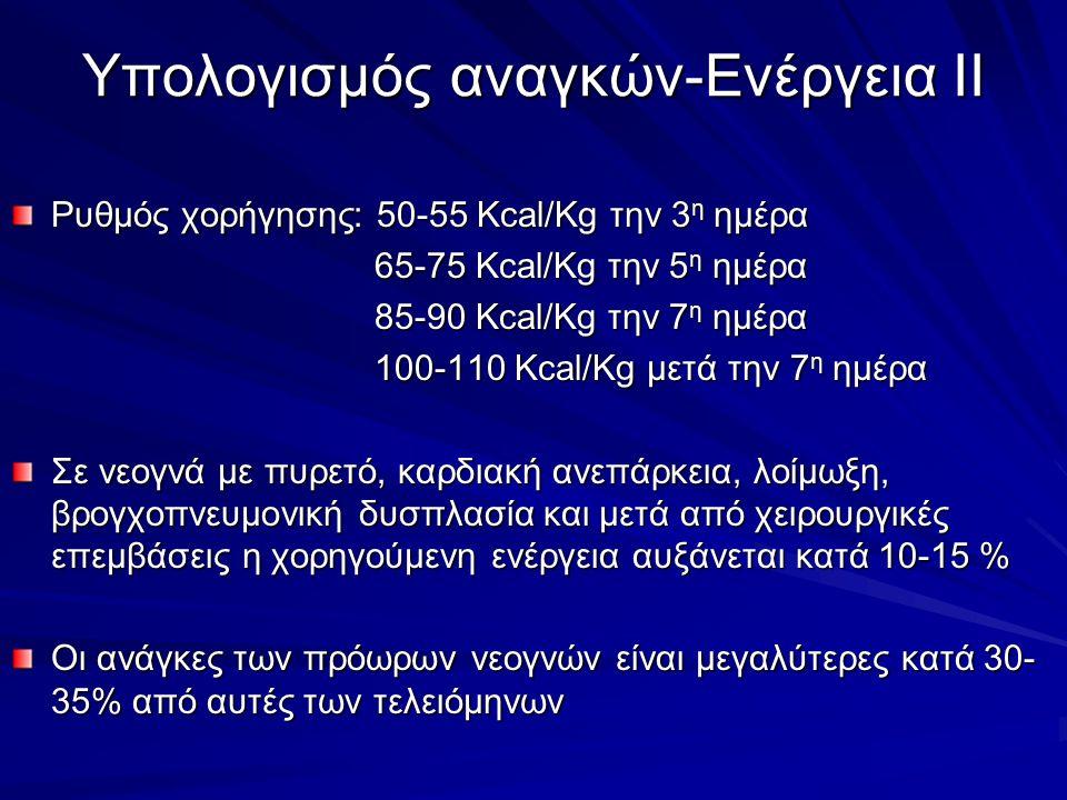 Ρυθμός χορήγησης: 50-55 Kcal/Kg την 3 η ημέρα 65-75 Kcal/Kg την 5 η ημέρα 65-75 Kcal/Kg την 5 η ημέρα 85-90 Kcal/Kg την 7 η ημέρα 85-90 Kcal/Kg την 7 η ημέρα 100-110 Kcal/Kg μετά την 7 η ημέρα 100-110 Kcal/Kg μετά την 7 η ημέρα Σε νεογνά με πυρετό, καρδιακή ανεπάρκεια, λοίμωξη, βρογχοπνευμονική δυσπλασία και μετά από χειρουργικές επεμβάσεις η χορηγούμενη ενέργεια αυξάνεται κατά 10-15 % Οι ανάγκες των πρόωρων νεογνών είναι μεγαλύτερες κατά 30- 35% από αυτές των τελειόμηνων Υπολογισμός αναγκών-Ενέργεια ΙΙ