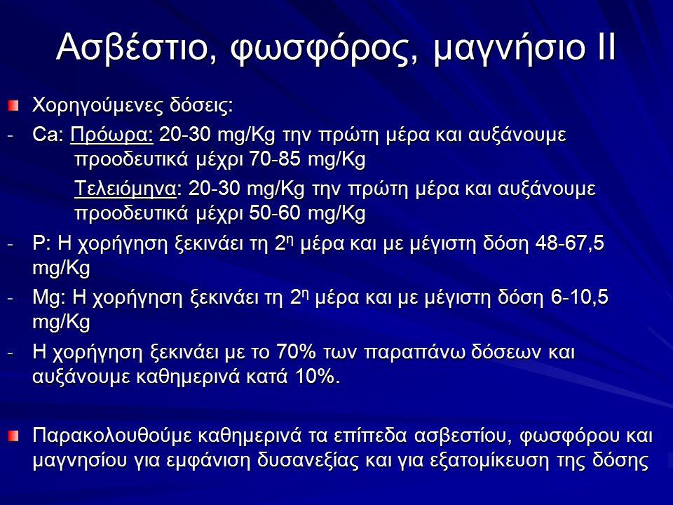Χορηγούμενες δόσεις: - Ca: Πρόωρα: 20-30 mg/Kg την πρώτη μέρα και αυξάνουμε προοδευτικά μέχρι 70-85 mg/Kg Τελειόμηνα: 20-30 mg/Kg την πρώτη μέρα και αυξάνουμε προοδευτικά μέχρι 50-60 mg/Kg - P: Η χορήγηση ξεκινάει τη 2 η μέρα και με μέγιστη δόση 48-67,5 mg/Kg - Mg: Η χορήγηση ξεκινάει τη 2 η μέρα και με μέγιστη δόση 6-10,5 mg/Kg - Η χορήγηση ξεκινάει με το 70% των παραπάνω δόσεων και αυξάνουμε καθημερινά κατά 10%.