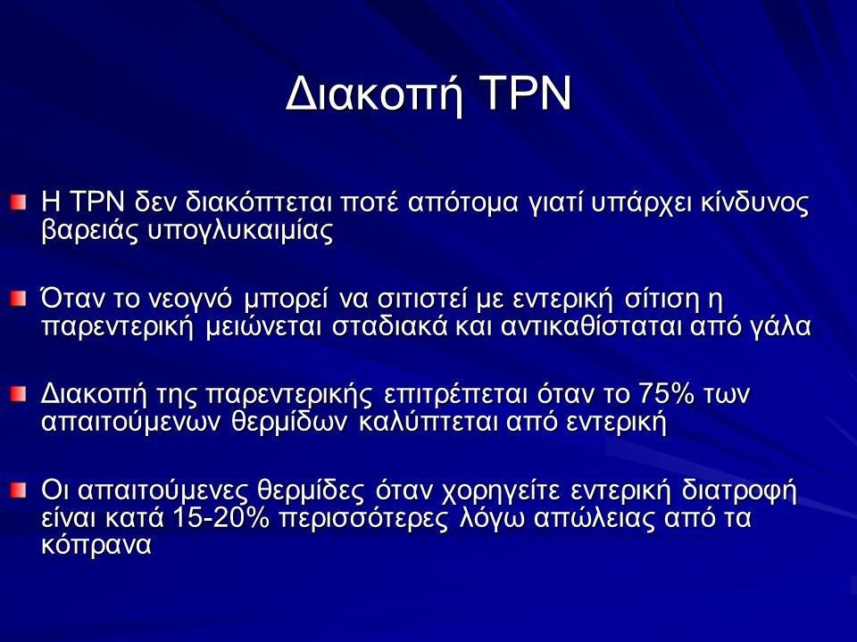 Διακοπή TPN Η TPN δεν διακόπτεται ποτέ απότομα γιατί υπάρχει κίνδυνος βαρειάς υπογλυκαιμίας Όταν το νεογνό μπορεί να σιτιστεί με εντερική σίτιση η παρεντερική μειώνεται σταδιακά και αντικαθίσταται από γάλα Διακοπή της παρεντερικής επιτρέπεται όταν το 75% των απαιτούμενων θερμίδων καλύπτεται από εντερική Οι απαιτούμενες θερμίδες όταν χορηγείτε εντερική διατροφή είναι κατά 15-20% περισσότερες λόγω απώλειας από τα κόπρανα