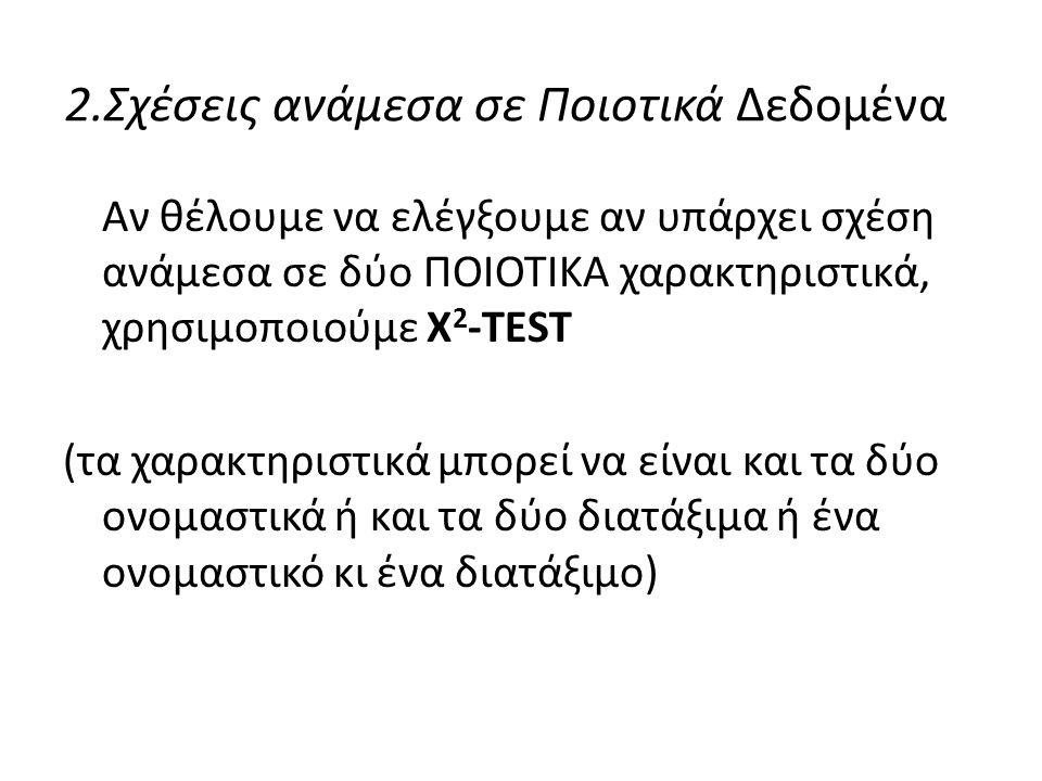 2.Σχέσεις ανάμεσα σε Ποιοτικά Δεδομένα Αν θέλουμε να ελέγξουμε αν υπάρχει σχέση ανάμεσα σε δύο ΠΟΙΟΤΙΚΑ χαρακτηριστικά, χρησιμοποιούμε X 2 -TEST (τα χ
