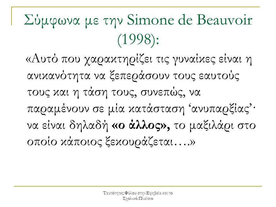 Ταυτότητες Φύλου στην Εφηβεία και το Σχολικό Πλαίσιο Σύμφωνα με την Simone de Beauvoir (1998): «Αυτό που χαρακτηρίζει τις γυναίκες είναι η ανικανότητα να ξεπεράσουν τους εαυτούς τους και η τάση τους, συνεπώς, να παραμένουν σε μία κατάσταση 'ανυπαρξίας'· να είναι δηλαδή «ο άλλος», το μαξιλάρι στο οποίο κάποιος ξεκουράζεται….»