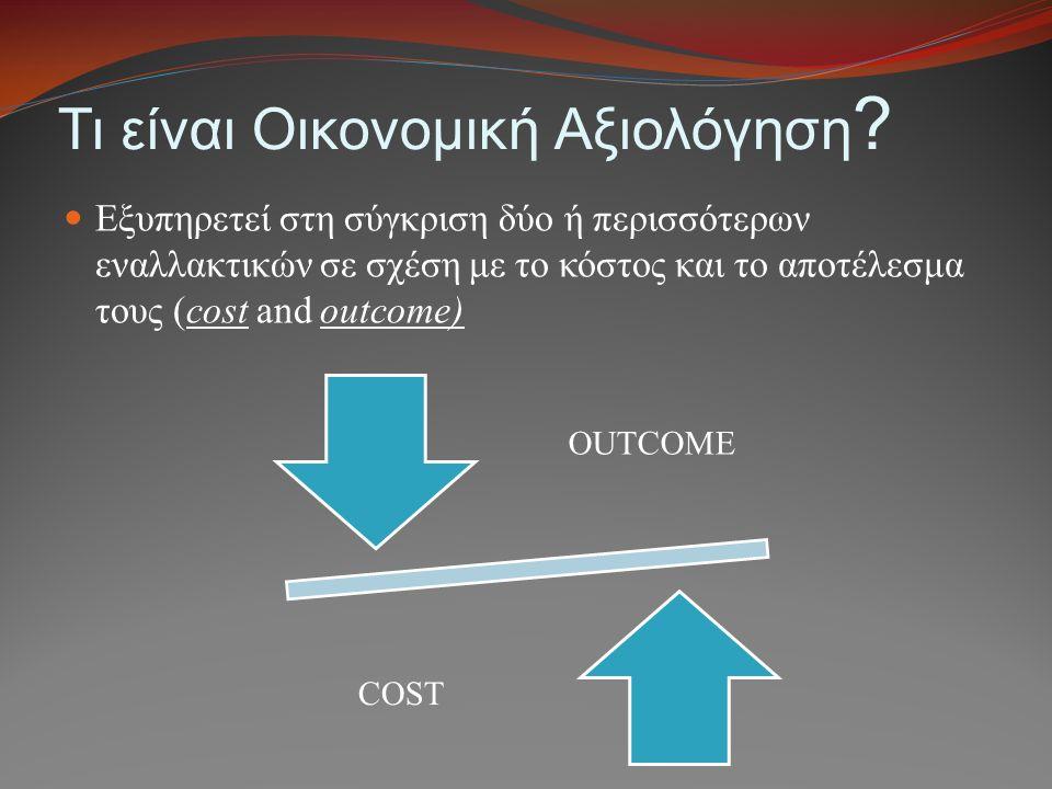 Τι είναι Οικονομική Αξιολόγηση ? Εξυπηρετεί στη σύγκριση δύο ή περισσότερων εναλλακτικών σε σχέση με το κόστος και το αποτέλεσμα τους (cost and outcom
