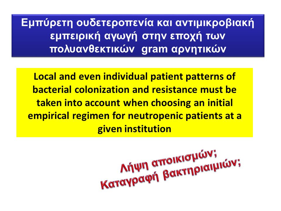 Local and even individual patient patterns of bacterial colonization and resistance must be taken into account when choosing an initial empirical regimen for neutropenic patients at a given institution Eμπύρετη ουδετεροπενία και αντιμικροβιακή εμπειρική αγωγή στην εποχή των πολυανθεκτικών gram αρνητικών