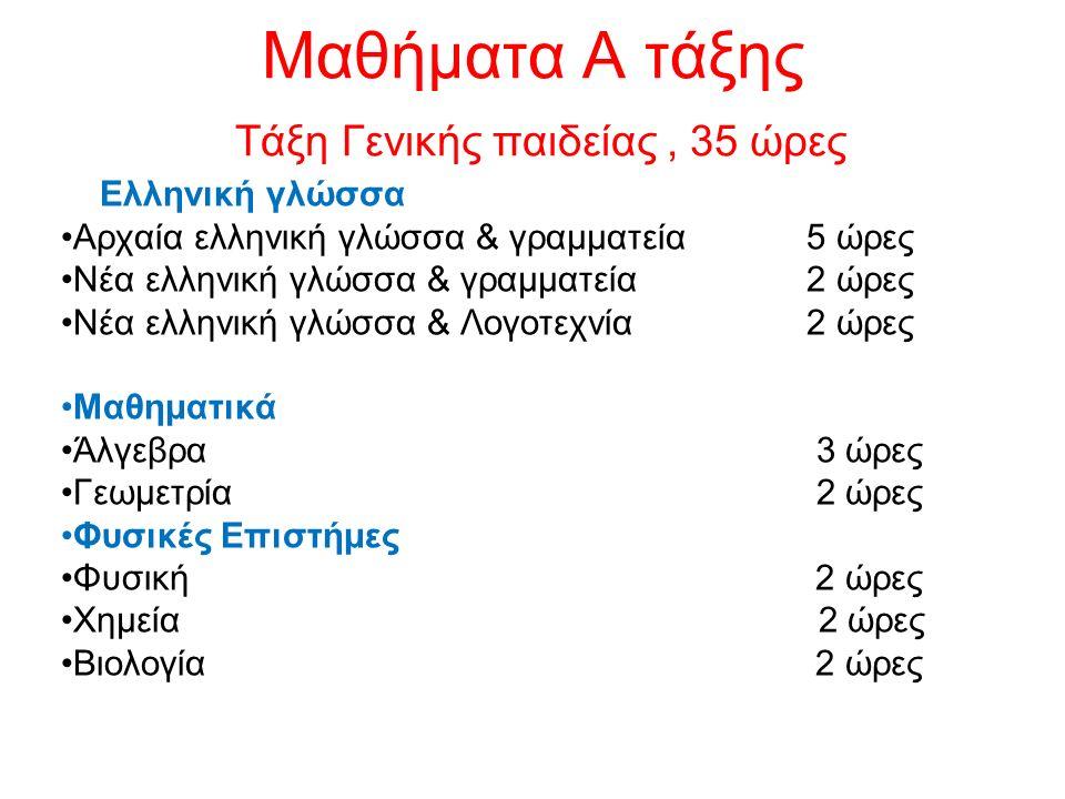 Μαθήματα Α τάξης Τάξη Γενικής παιδείας, 35 ώρες Ελληνική γλώσσα Αρχαία ελληνική γλώσσα & γραμματεία 5 ώρες Νέα ελληνική γλώσσα & γραμματεία 2 ώρες Νέα ελληνική γλώσσα & Λογοτεχνία 2 ώρες Μαθηματικά Άλγεβρα 3 ώρες Γεωμετρία 2 ώρες Φυσικές Επιστήμες Φυσική 2 ώρες Χημεία 2 ώρες Βιολογία 2 ώρες