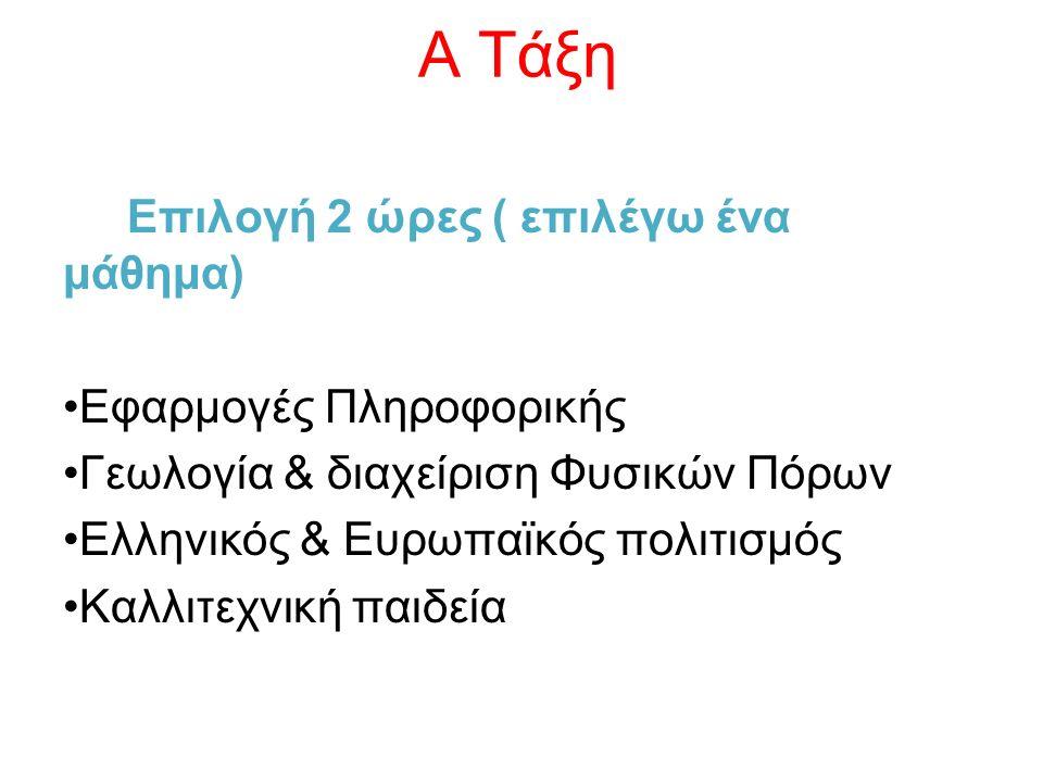 Α Τάξη Επιλογή 2 ώρες ( επιλέγω ένα μάθημα) Εφαρμογές Πληροφορικής Γεωλογία & διαχείριση Φυσικών Πόρων Ελληνικός & Ευρωπαϊκός πολιτισμός Καλλιτεχνική παιδεία