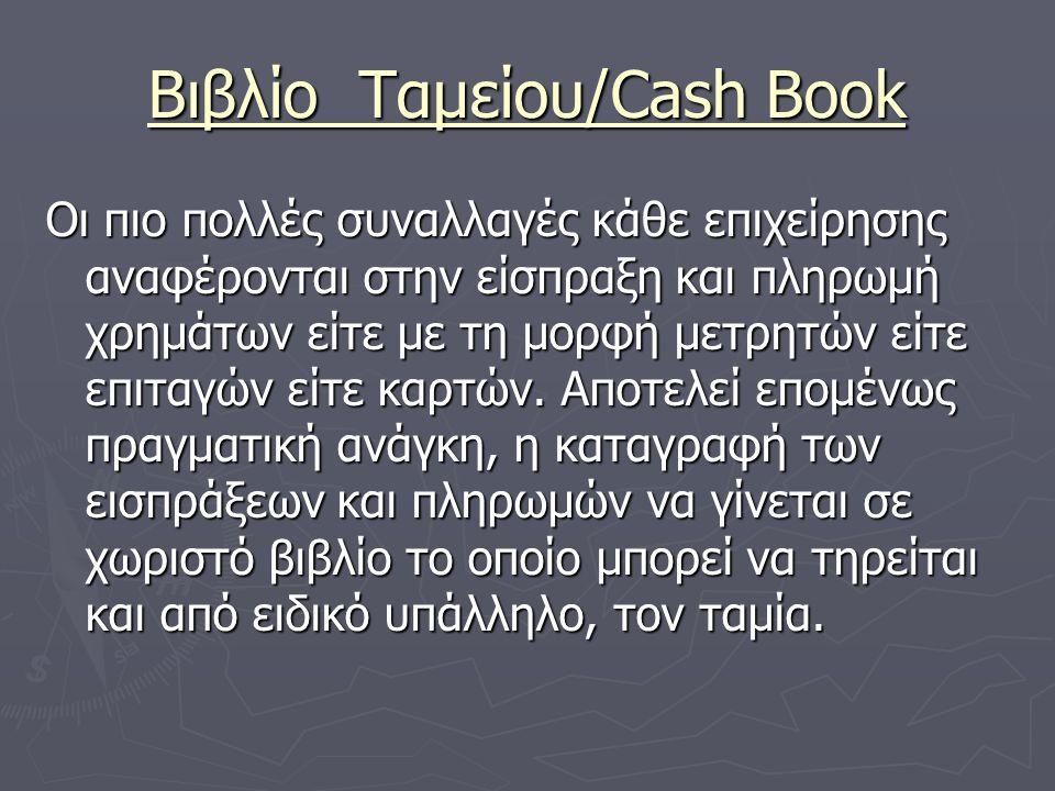 Βιβλίο Ταμείου/Cash Book Οι πιο πολλές συναλλαγές κάθε επιχείρησης αναφέρονται στην είσπραξη και πληρωμή χρημάτων είτε με τη μορφή μετρητών είτε επιταγών είτε καρτών.