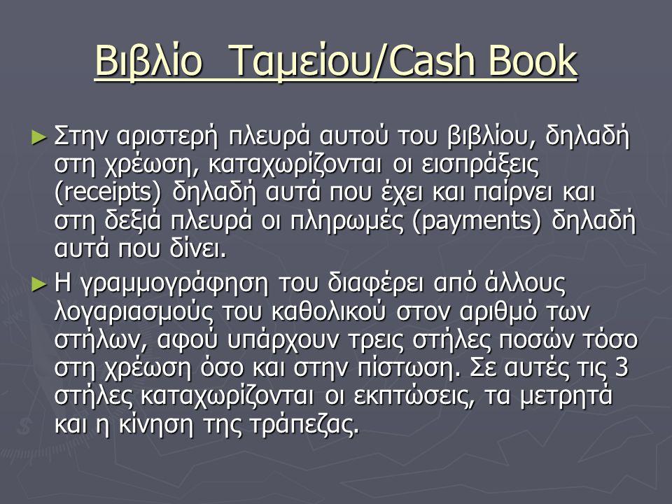 Βιβλίο Ταμείου/Cash Book ► Στην αριστερή πλευρά αυτού του βιβλίου, δηλαδή στη χρέωση, καταχωρίζονται οι εισπράξεις (receipts) δηλαδή αυτά που έχει και παίρνει και στη δεξιά πλευρά οι πληρωμές (payments) δηλαδή αυτά που δίνει.