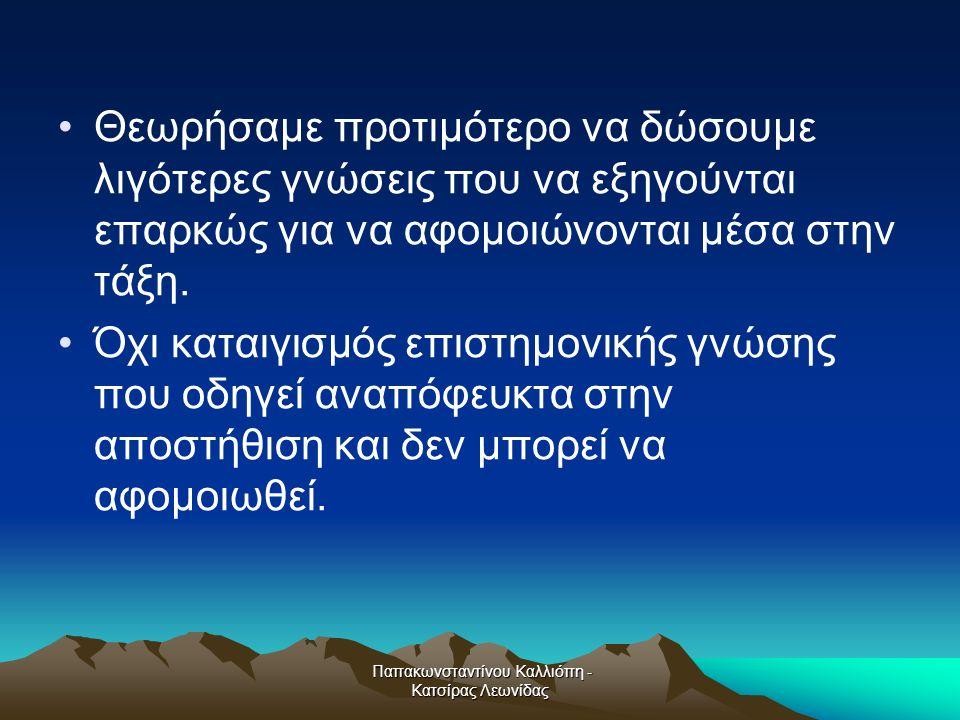 Παπακωνσταντίνου Καλλιόπη - Κατσίρας Λεωνίδας Θεωρήσαμε προτιμότερο να δώσουμε λιγότερες γνώσεις που να εξηγούνται επαρκώς για να αφομοιώνονται μέσα στην τάξη.