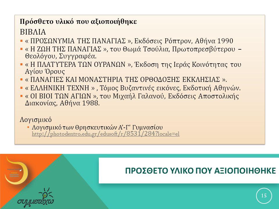ΠΡΟΣΘΕΤΟ ΥΛΙΚΟ ΠΟΥ ΑΞΙΟΠΟΙΗΘΗΚΕ 15 Πρόσθετο υλικό που αξιοποιήθηκε ΒΙΒΛΙΑ  « ΠΡΟΣΩΝΥΜΙΑ ΤΗΣ ΠΑΝΑΓΙΑΣ », Εκδόσεις Ρόπτρον, Αθήνα 1990  « Η ΖΩΗ ΤΗΣ ΠΑΝΑΓΙΑΣ », του Θωμά Τσούλια, Πρωτοπρεσβύτερου – Θεολόγου, Συγγραφέα.