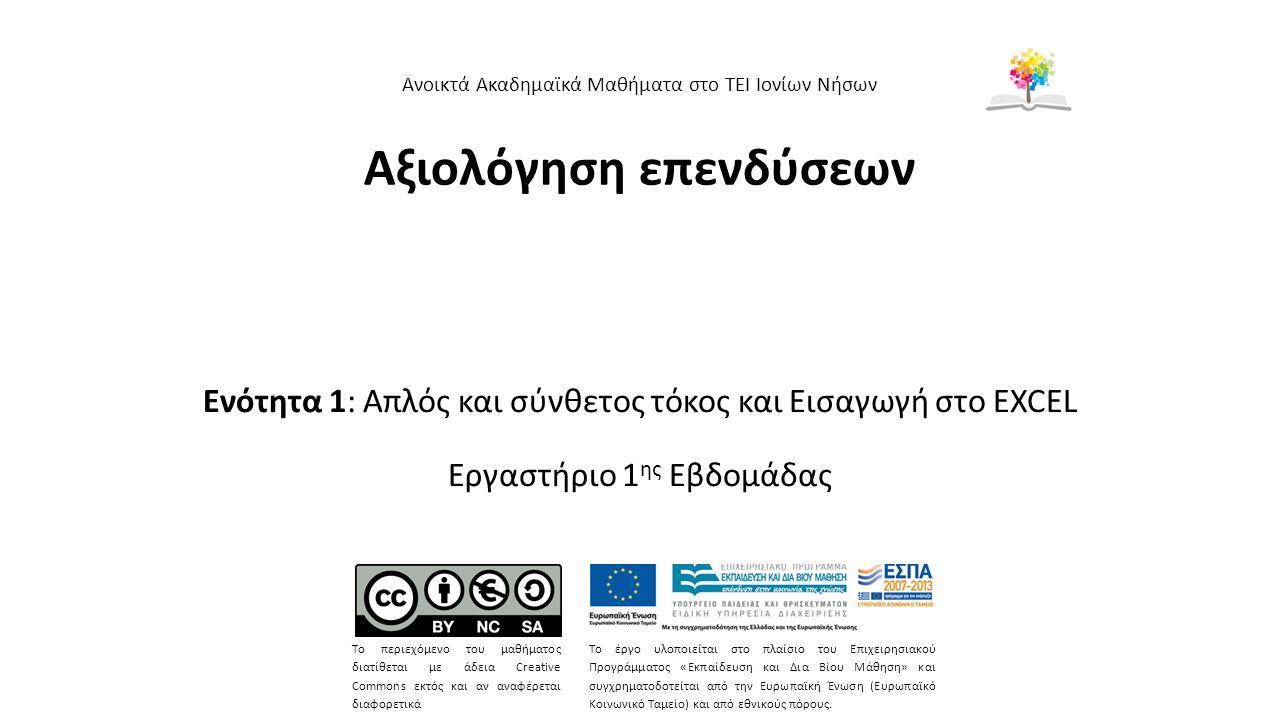 Αξιολόγηση επενδύσεων Ενότητα 1: Απλός και σύνθετος τόκος και Εισαγωγή στο EXCEL Εργαστήριο 1 ης Εβδομάδας Ανοικτά Ακαδημαϊκά Μαθήματα στο ΤΕΙ Ιονίων Νήσων Το περιεχόμενο του μαθήματος διατίθεται με άδεια Creative Commons εκτός και αν αναφέρεται διαφορετικά Το έργο υλοποιείται στο πλαίσιο του Επιχειρησιακού Προγράμματος «Εκπαίδευση και Δια Βίου Μάθηση» και συγχρηματοδοτείται από την Ευρωπαϊκή Ένωση (Ευρωπαϊκό Κοινωνικό Ταμείο) και από εθνικούς πόρους.