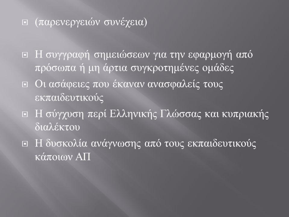  ( παρενεργειών συνέχεια )  Η συγγραφή σημειώσεων για την εφαρμογή από πρόσωπα ή μη άρτια συγκροτημένες ομάδες  Οι ασάφειες που έκαναν ανασφαλείς τους εκπαιδευτικούς  Η σύγχυση περί Ελληνικής Γλώσσας και κυπριακής διαλέκτου  Η δυσκολία ανάγνωσης από τους εκπαιδευτικούς κάποιων ΑΠ