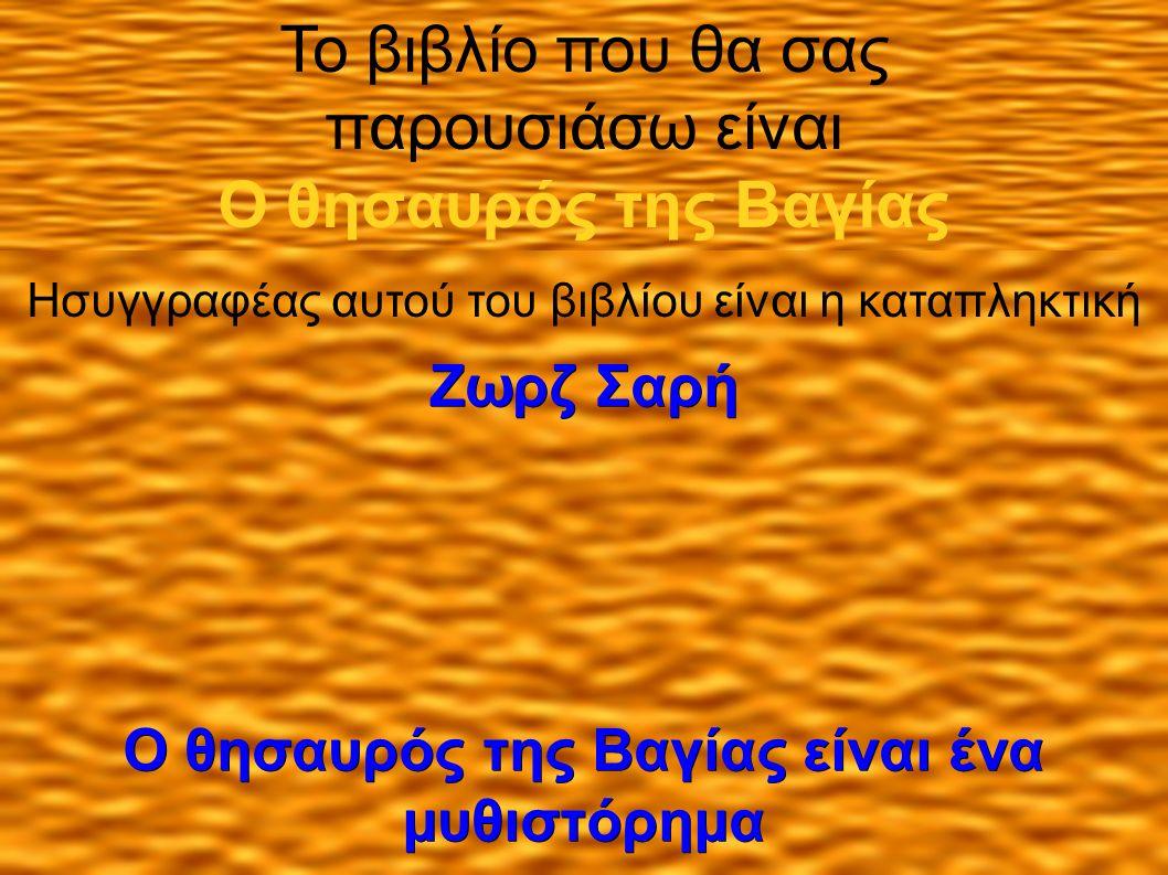 Το βιβλίο που θα σας παρουσιάσω είναι Ο θησαυρός της Βαγίας Ησυγγραφέας αυτού του βιβλίου είναι η καταπληκτική Ζωρζ Σαρή Ο θησαυρός της Βαγίας είναι ένα μυθιστόρημα