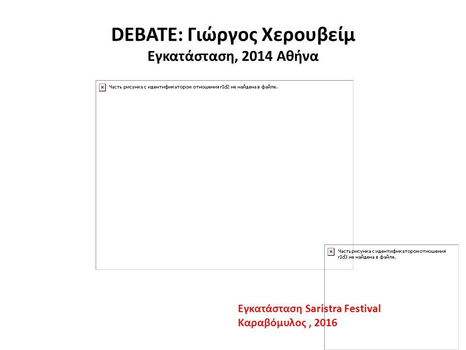 DEBATE: Γιώργος Χερουβείμ Εγκατάσταση, 2014 Αθήνα Εγκατάσταση Saristra Festival Καραβόμυλος, 2016