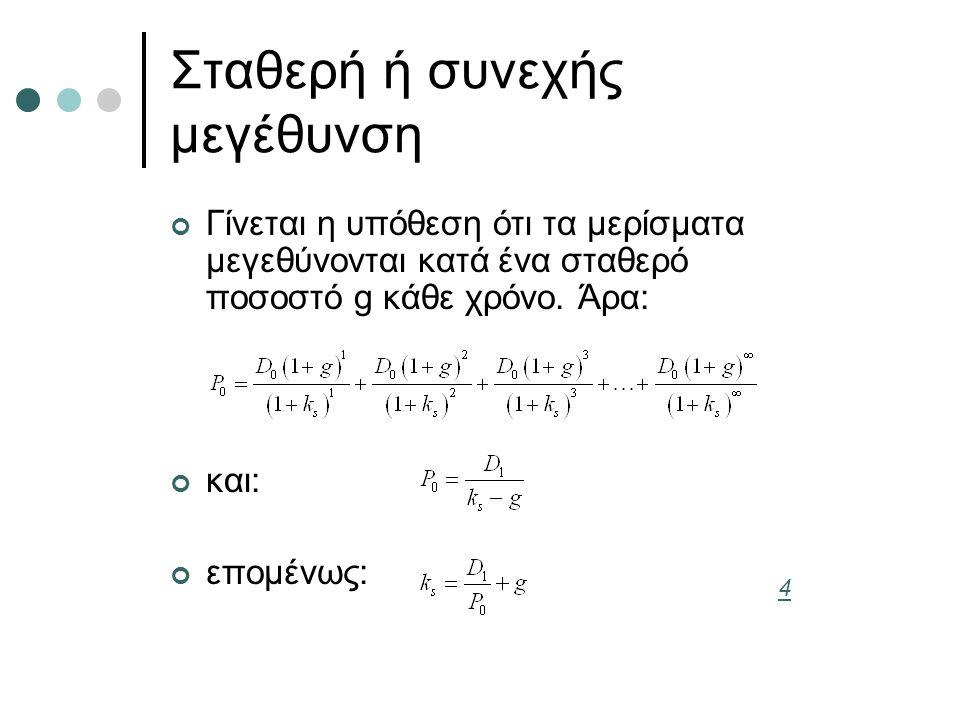 Σταθερή ή συνεχής μεγέθυνση Γίνεται η υπόθεση ότι τα μερίσματα μεγεθύνονται κατά ένα σταθερό ποσοστό g κάθε χρόνο. Άρα: και: επομένως: 4