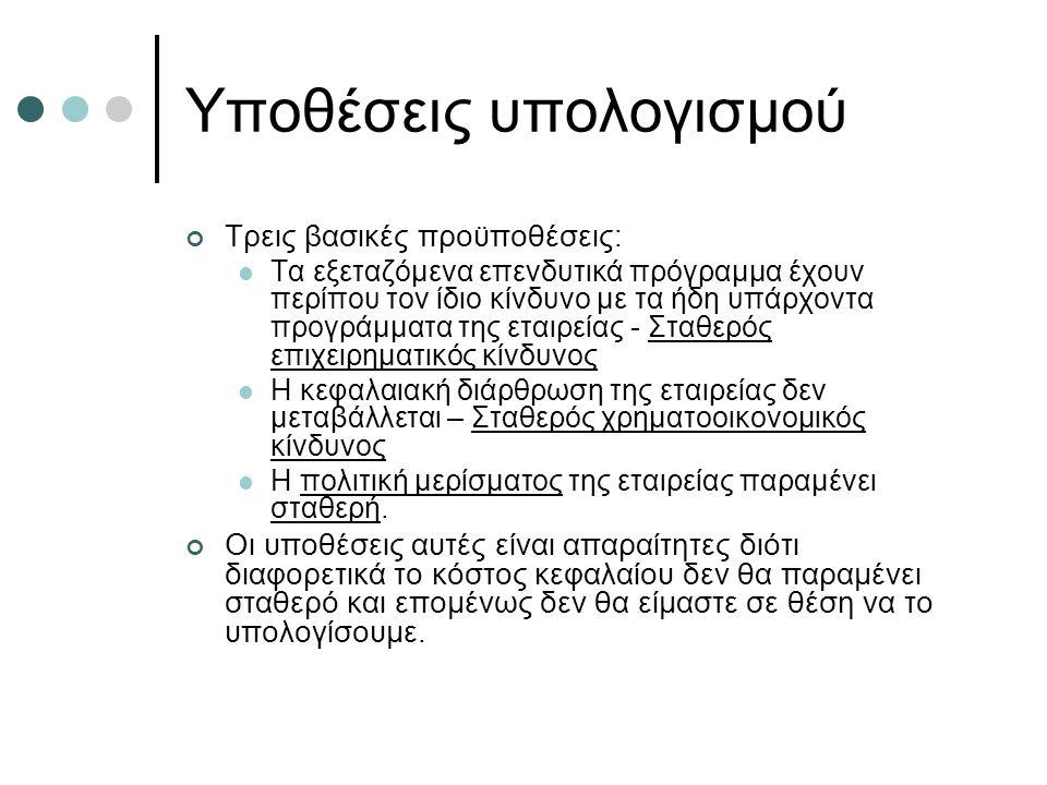 Στάδια υπολογισμού Τρία βασικά στάδια: Αποφασίζουμε ποιες θα είναι οι πηγές χρηματοδότησης και τα αντίστοιχα ποσοστά Υπολογίζουμε το κόστος της κάθε πηγής χρηματοδότησης Χρησιμοποιώντας τα παραπάνω, υπολογίζουμε το συνολικό κόστος κεφαλαίου