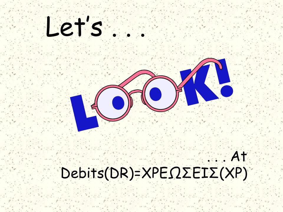 Let's...... At Debits(DR)=ΧΡΕΩΣΕΙΣ(ΧΡ)