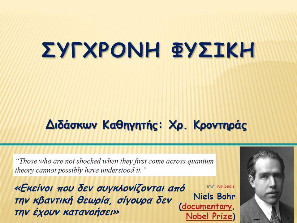 4 ΣΥΓΧΡΟΝΗ ΦΥΣΙΚΗ Διδάσκων Καθηγητής: Χρ. Κροντηράς Niels Bohr (documentary, Nobel Prize)documentary Nobel Prize «Εκείνοι που δεν συγκλονίζονται από τ