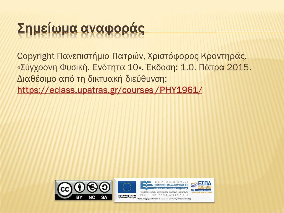 Copyright Πανεπιστήμιο Πατρών, Χριστόφορος Κροντηράς. «Σύγχρονη Φυσική. Ενότητα 10». Έκδοση: 1.0. Πάτρα 2015. Διαθέσιμο από τη δικτυακή διεύθυνση: htt