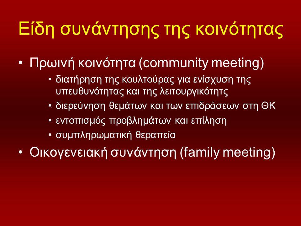 Είδη συνάντησης της κοινότητας Πρωινή κοινότητα (community meeting) διατήρηση της κουλτούρας για ενίσχυση της υπευθυνότητας και της λειτουργικότητς διερεύνηση θεμάτων και των επιδράσεων στη ΘΚ εντοπισμός προβλημάτων και επίληση συμπληρωματική θεραπεία Οικογενειακή συνάντηση (family meeting)