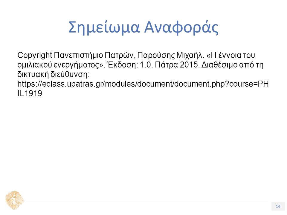 14 Τίτλος Ενότητας Σημείωμα Αναφοράς Copyright Πανεπιστήμιο Πατρών, Παρούσης Μιχαήλ. «Η έννοια του ομιλιακού ενεργήματος». Έκδοση: 1.0. Πάτρα 2015. Δι