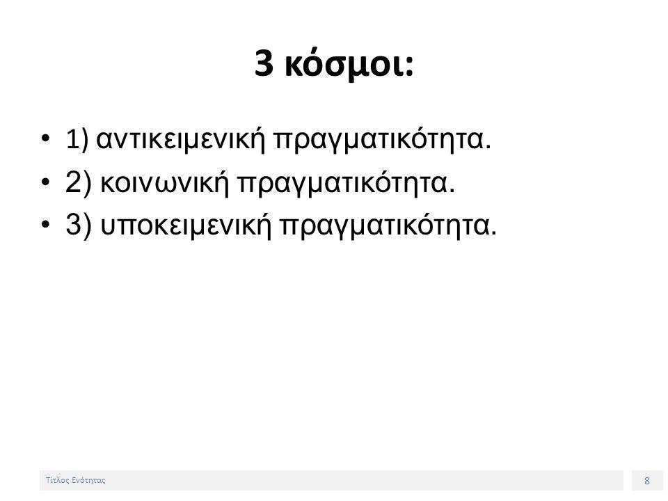 8 Τίτλος Ενότητας 3 κόσμοι: 1) αντικειμενική πραγματικότητα. 2) κοινωνική πραγματικότητα. 3) υποκειμενική πραγματικότητα.