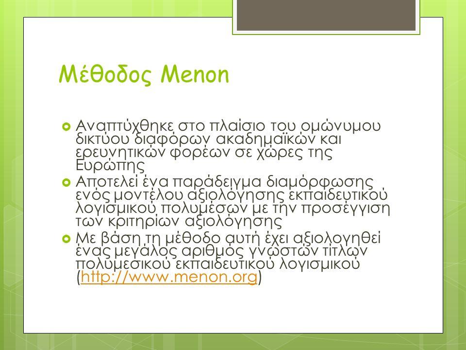 Μέθοδος Menon  Αναπτύχθηκε στο πλαίσιο του ομώνυμου δικτύου διαφόρων ακαδημαϊκών και ερευνητικών φορέων σε χώρες της Ευρώπης  Αποτελεί ένα παράδειγμα διαμόρφωσης ενός μοντέλου αξιολόγησης εκπαιδευτικού λογισμικού πολυμέσων με την προσέγγιση των κριτηρίων αξιολόγησης  Με βάση τη μέθοδο αυτή έχει αξιολογηθεί ένας μεγάλος αριθμός γνωστών τίτλων πολυμεσικού εκπαιδευτικού λογισμικού (http://www.menon.org)http://www.menon.org