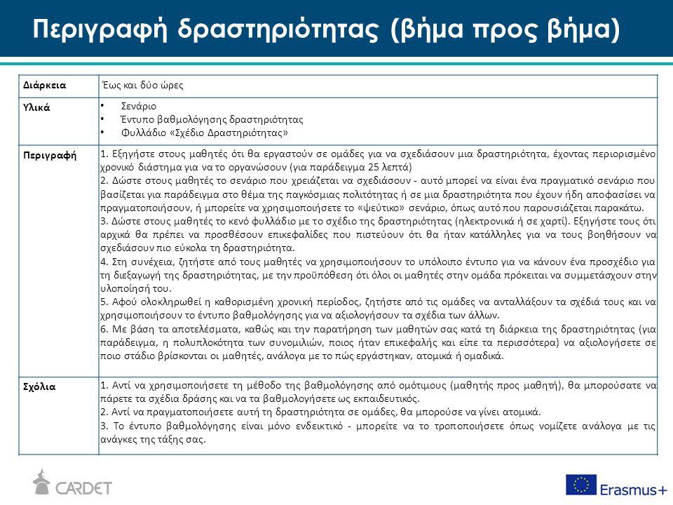Περιγραφή δραστηριότητας (βήμα προς βήμα) ΔιάρκειαΈως και δύο ώρες Υλικά Σενάριο Έντυπο βαθμολόγησης δραστηριότητας Φυλλάδιο «Σχέδιο Δραστηριότητας» Περιγραφή 1.