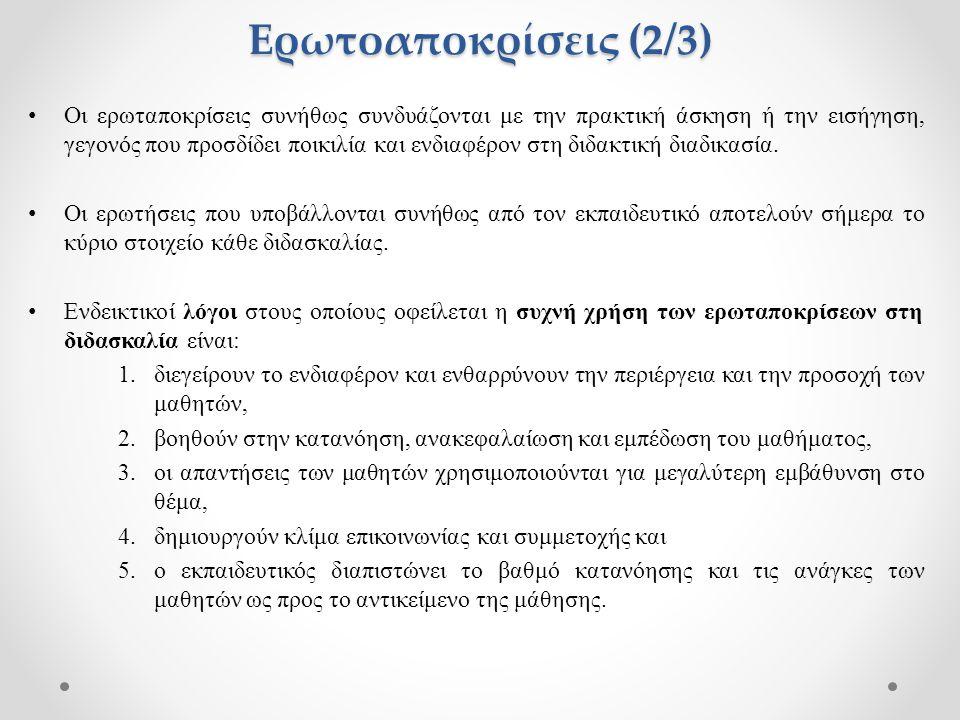 Ερωτοαποκρίσεις (3/3) Η πολύχρονη έρευνα σχετικά με την εφαρμογή των ερωταποκρίσεων στη διδασκαλία έδειξε ότι (Τριλιανός, 2004): α) δεν θα πρέπει να υποβάλλονται ερωτήσεις η απάντηση στις οποίες περιορίζεται σε ένα «ναι» ή «όχι» ή ερωτήσεις του τύπου «Το καταλάβατε;», «Θέλει κανείς να ρωτήσει κάτι;», β) απαιτείται αρκετός χρόνος για την ορθή εφαρμογή τους, μπορεί να υπάρχουν παρεμβάσεις εκτός θέματος και δεν είναι αυτονόητο ότι συμμετέχουν όλοι στη συζήτηση, γ) ο εκπαιδευτικός δεν θα πρέπει να δίνει ο ίδιος την απάντηση ή να διακόπτει την απάντηση κάποιου μαθητή για να την ολοκληρώσει ή γιατί είναι λανθασμένη αλλά, χρησιμοποιώντας βοηθητικές ερωτήσεις, θα πρέπει να καθοδηγήσει το μαθητή στους επιθυμητούς στόχους, δ) οι ερωτήσεις θα πρέπει να υποβάλλονται με βάση τους στόχους που έχει ορίσει ο εκπαιδευτικός έτσι ώστε να παρουσιάζουν λογική συνέχεια, ε) κρίνεται ιδιαίτερα χρήσιμη η υποβολή ερωτήσεων που προωθούν τον προβληματισμό, την έκφραση και την κριτική σκέψη και στ) θα πρέπει να ενθαρρύνεται από τον εκπαιδευτικό η διατύπωση ερωτήσεων από τους μαθητές.