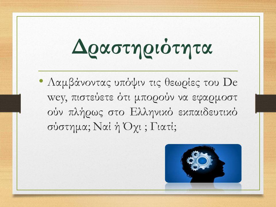 Δραστηριότητα Λαμβάνοντας υπόψιν τις θεωρίες του De wey, πιστεύετε ότι μπορούν να εφαρμοστ ούν πλήρως στο Ελληνικό εκπαιδευτικό σύστημα; Ναί ή Όχι ; Γιατί;