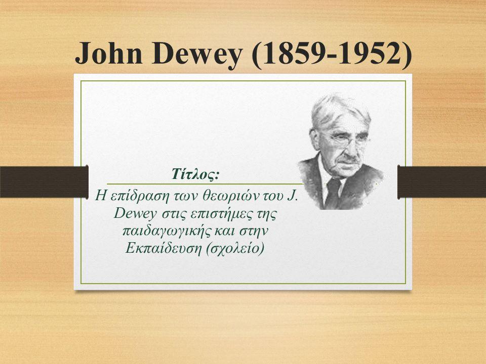John Dewey (1859-1952) Τίτλος: Η επίδραση των θεωριών του J.